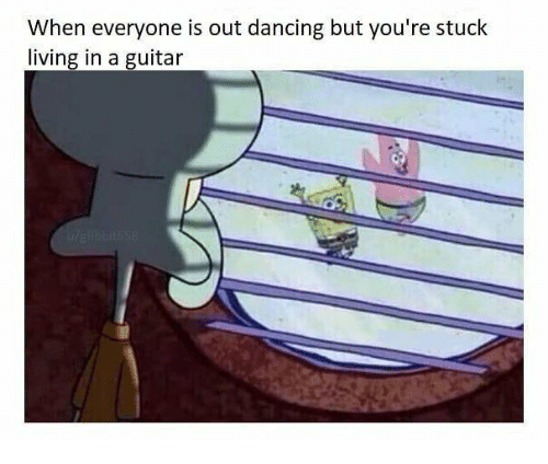 Dancing, Guitar, and Dank Memes: When everyone is out dancing but you're stuck  living in a guitar