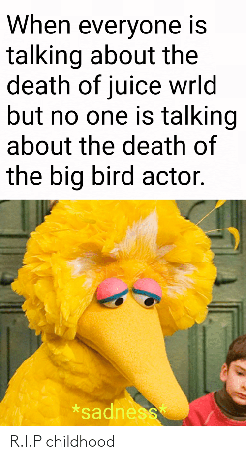 Big Bird: When everyone is  talking about the  death of juice wrld  but no one is talking  about the death of  the big bird actor.  *sadness R.I.P childhood