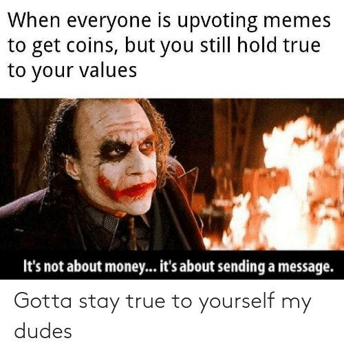 Memes To: When everyone is upvoting memes  to get coins, but you still hold true  to your values  It's not about money... it's about sending a message. Gotta stay true to yourself my dudes