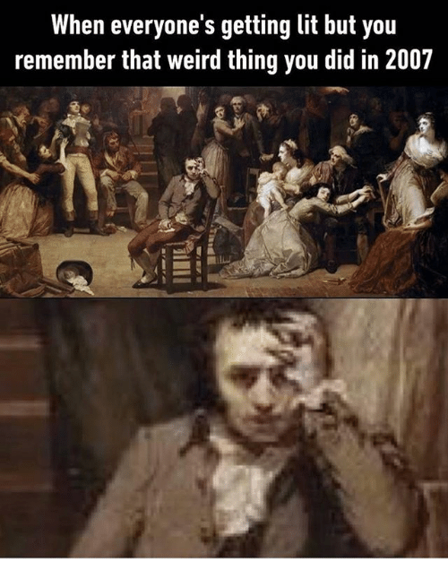 Lit, Weird, and Classical Art: When everyone s getting lit but you  remember that weird thing you did in 2007