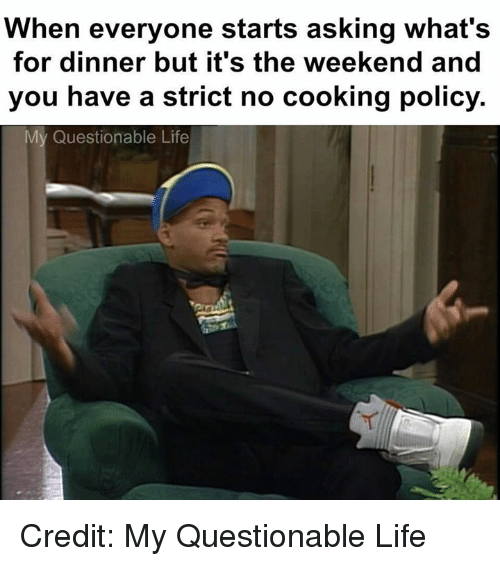 Dank, Life, and The Weekend: When everyone starts asking what's  for dinner but it's the weekend and  you have a strict no cooking policy.  My Questionable Life Credit: My Questionable Life