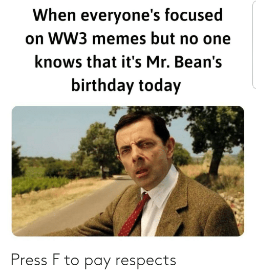 No One: When everyone's focused  on WW3 memes but no one  knows that it's Mr. Bean's  birthday today Press F to pay respects
