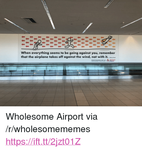 "Airplane, Ford, and Wholesome: When everything seems to be going against you, remember  that the airplane takes off against the wind, not with it. hry fere  -Henry Ford  Adelaide  POSITIVESIGNS.NET.AU <p>Wholesome Airport via /r/wholesomememes <a href=""https://ift.tt/2jzt01Z"">https://ift.tt/2jzt01Z</a></p>"