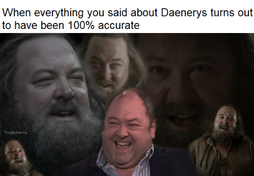 Game of Thrones, Been, and You: When everything you said about Daenerys turns out  to have been 100% accurate  TrialByMeme