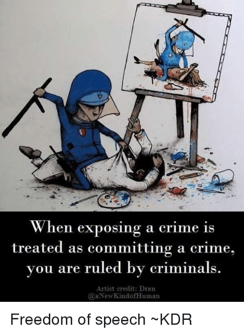 Crime, Memes, and Freedom: When exposing a crime is  treated as committing a crime,  you are ruled by criminals.  Artist credit: Dran  @aNewKindofHuman Freedom of speech  ~KDR