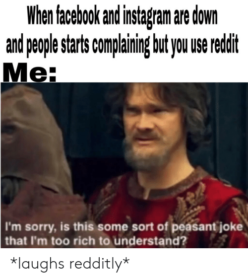 Reddit, Sorry, and Peasant: When faceboo an insagan are down  and people starts companing but you use reddit  Me:  I'm sorry, is this some sort of peasant joke  that I'm too rich to understand? *laughs redditly*