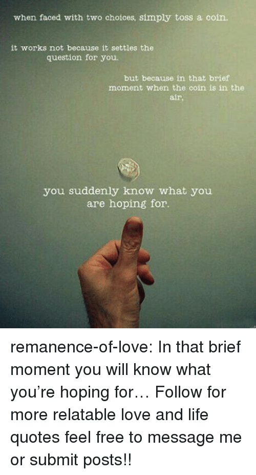 Life, Love, and Target: when faced with two choices, simply toss a coin.  it works not because it settles the  question for you  but because in that brief  moment when the coin is in the  air  you suddenly know what you  are hoping for. remanence-of-love:  In that brief moment you will know what you're hoping for…  Follow for more relatable love and life quotes     feel free to message me or submit posts!!