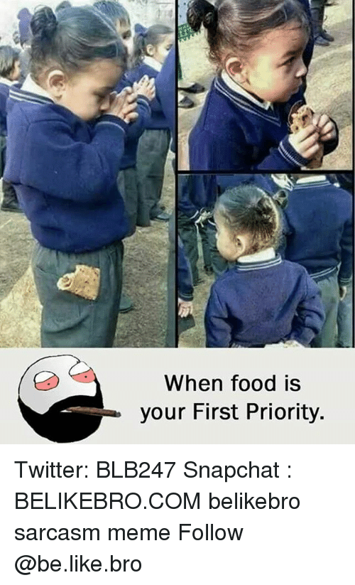 Be Like, Food, and Meme: When food is  your First Priority. Twitter: BLB247 Snapchat : BELIKEBRO.COM belikebro sarcasm meme Follow @be.like.bro