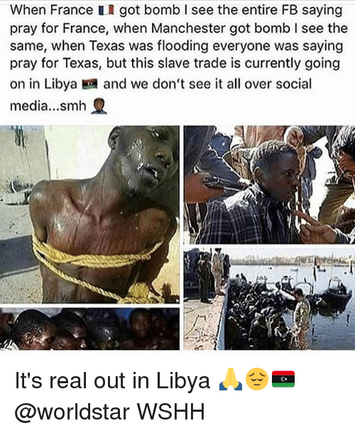 Slave Trade In Libia >> When France II Got Bomb I See the Entire FB Saying Pray for France When Manchester Got Bomb I ...
