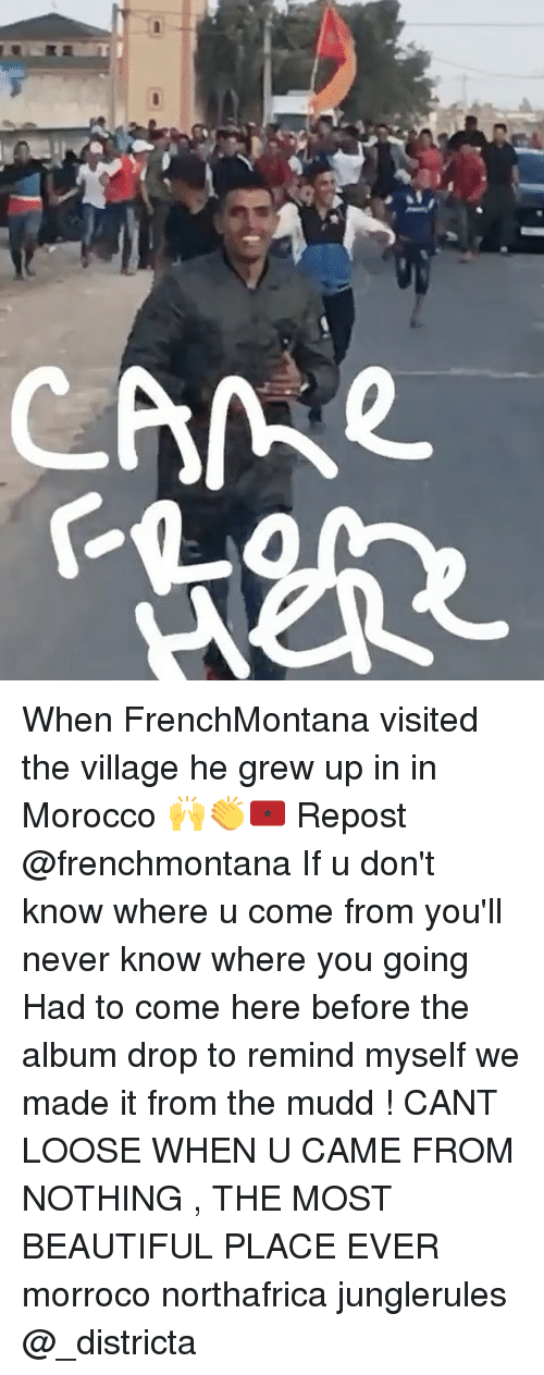 Beautiful, Memes, and Morocco: When FrenchMontana visited the village he grew up in in Morocco 🙌👏🇲🇦 Repost @frenchmontana If u don't know where u come from you'll never know where you going Had to come here before the album drop to remind myself we made it from the mudd ! CANT LOOSE WHEN U CAME FROM NOTHING , THE MOST BEAUTIFUL PLACE EVER morroco northafrica junglerules @_districta