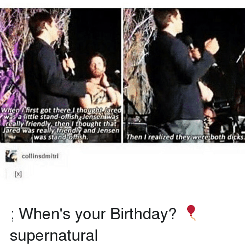 Birthday, Memes, and Jared: When  frst Rot there I thougthy ared  was a little stand-offsh jensenwas  really friendly then I thought that  Jared was really friendly and Jensen  was stand offish.  Then I realized they were both dfks.  collinsdmitri ; When's your Birthday? 🎈 supernatural
