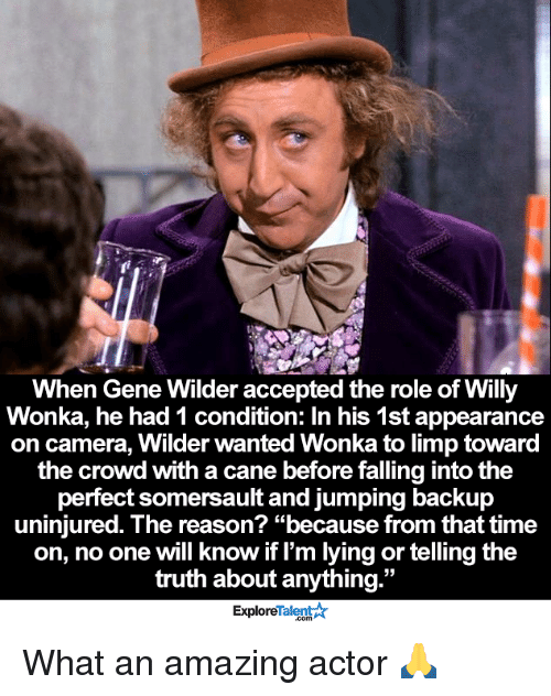 "somersaults: When Gene Wilder accepted the role of Willy  Wonka, he had 1 condition: In his 1st appearance  on camera, Wilder wanted Wonka to limp toward  the crowd with a cane before falling intothe  perfect somersault and jumping backup  uninjured. The reason? ""because from that time  on, no one will know if I'm lying or telling the  truth about anything  33  Talent A  Explore What an amazing actor 🙏"