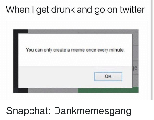 Create A Meme: When get drunk and go on twitter  You can only create a meme once every minute.  OK Snapchat: Dankmemesgang