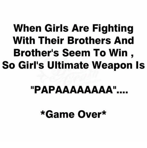 "Girls, Memes, and Game: When Girls Are Fighting  With Their Brothers And  Brother's Seem To Win,  So Girl's Ultimate Weapon ls  ""PAPAAAAAAAA""..  *Game Over*"