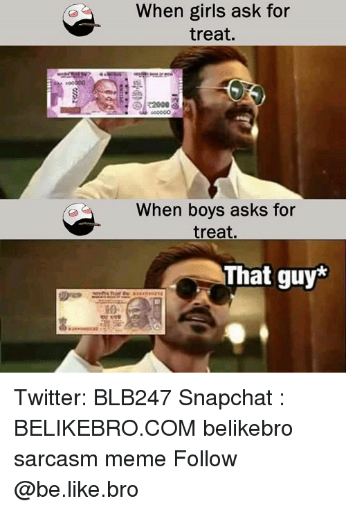 Be Like, Girls, and Meme: When girls ask for  treat.  When boys asks for  treat.  That guy* Twitter: BLB247 Snapchat : BELIKEBRO.COM belikebro sarcasm meme Follow @be.like.bro