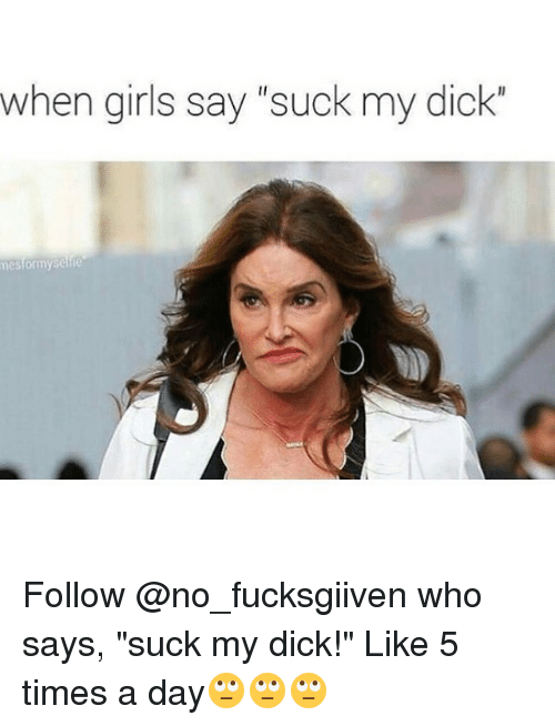 Memes, Suck My Dick, and Girl: when girls say