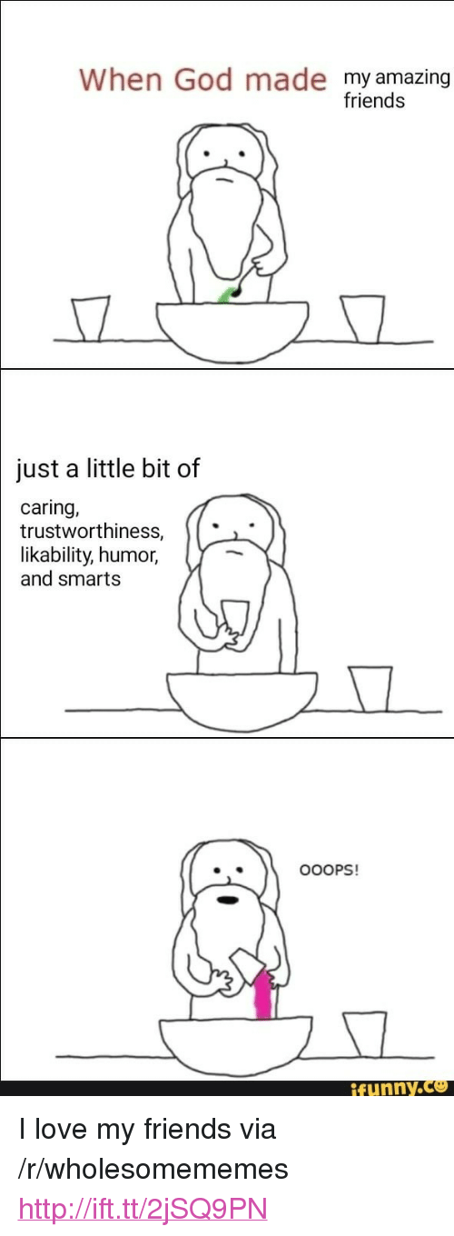 """Smarts: When God made my amazing  friends  just a little bit of  caring,  trustworthiness,   likability,  humor,  and smarts  .  OOOPS!  funny.ce <p>I love my friends via /r/wholesomememes <a href=""""http://ift.tt/2jSQ9PN"""">http://ift.tt/2jSQ9PN</a></p>"""