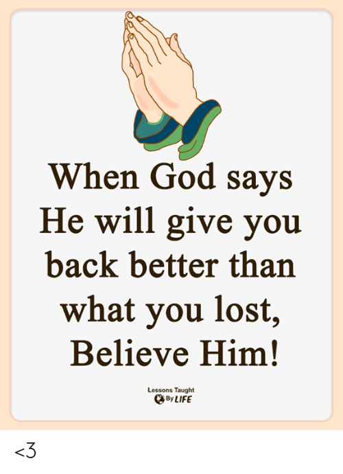 You Lost: When God says  He will give you  back better than  what you lost,  Believe Him!  Lessons Taught  By LIFE <3