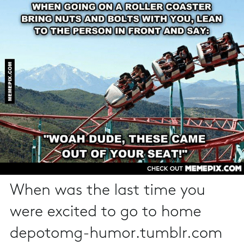 """Cout: WHEN GOING ON A ROLLER COASTER  BRING NUTS AND BOLTS WITH YOU, LEAN  TO THE PERSON IN FRONT AND SAY:  """"WOAH DUDE, THESE CAME  COUT OF YOUR SEAT!""""/ /Y  CHECK OUT MEMEPIX.COM  MEMEPIX.COM When was the last time you were excited to go to home depotomg-humor.tumblr.com"""