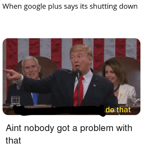 Google, Dank Memes, and Got: When google plus says its shutting down  do that