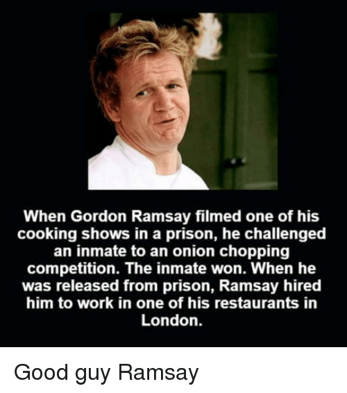 Gordon Ramsay, Work, and Prison: When Gordon Ramsay filmed one of his  cooking shows in a prison, he challenged  an inmate to an onion chopping  competition. The inmate won. When he  was released from prison, Ramsay hired  him to work in one of his restaurants in  London. Good guy Ramsay