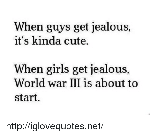 Cute, Girls, and Jealous: When guys get jealous,  it's kinda cute.  When girls get jealous,  World war III is about to  start. http://iglovequotes.net/