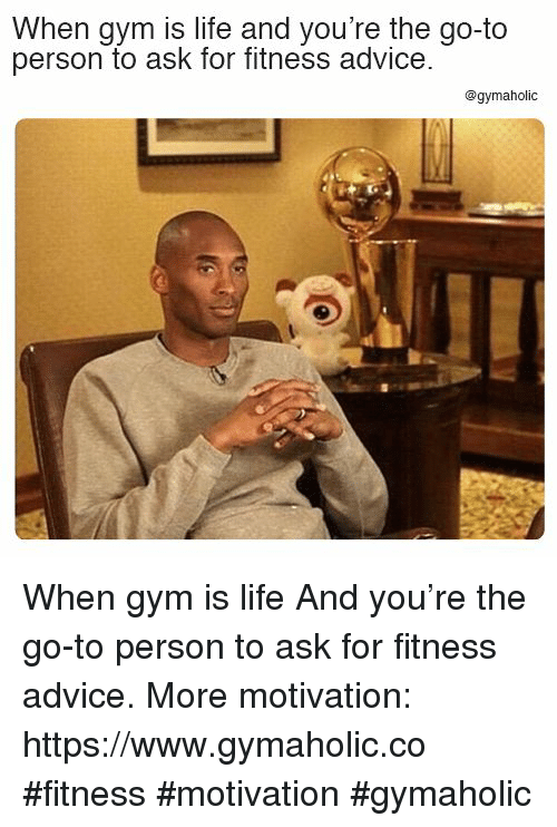 Advice, Gym, and Life: When gym is life and you're the go-to  person to ask for fitness advice  @gymaholic When gym is life  And you're the go-to person to ask for fitness advice.  More motivation: https://www.gymaholic.co  #fitness #motivation #gymaholic