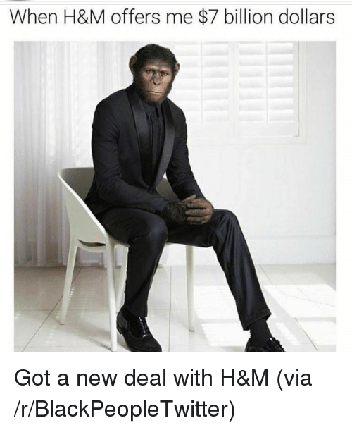 new deal: When H&M offers me $7 billion dollars <p>Got a new deal with H&amp;M (via /r/BlackPeopleTwitter)</p>