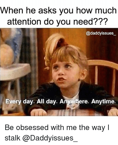 Girl Memes, Asks, and How: When he asks you how much  attention do you need???  @daddyissues_  Every day. All day. Anywhere. Anytime. Be obsessed with me the way I stalk @Daddyissues_