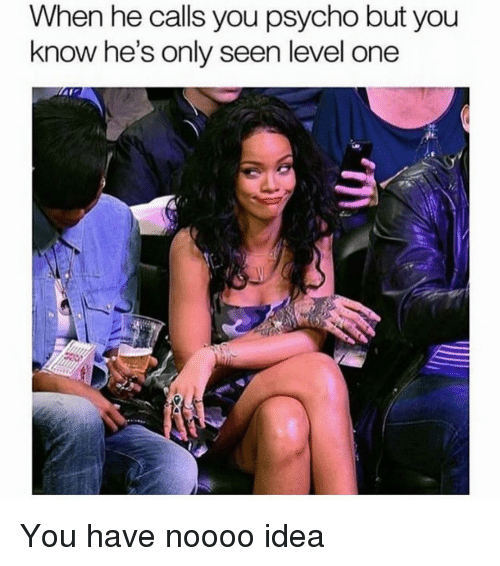 Psycho, Girl Memes, and Idea: When he calls you psycho but you  know he's only seen level one You have noooo idea
