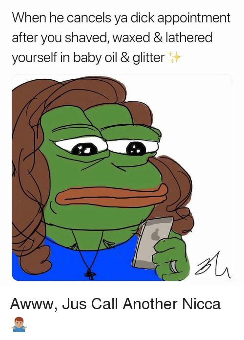 Dick, Dank Memes, and Awww: When he cancels ya dick appointment  after you shaved, waxed & lathered  yourself in baby oil & glitter Awww, Jus Call Another Nicca 🤷🏽♂️