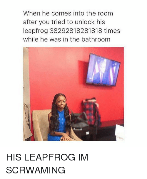 LeapFrog, Black Twitter, and You: When he comes into the room  after you tried to unlock his  leapfrog 38292818281818 times  while he was in the bathroom HIS LEAPFROG IM SCRWAMING