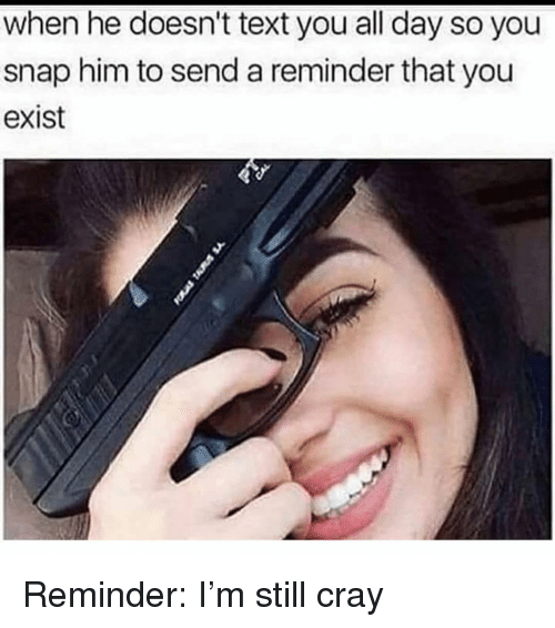 Text, Girl Memes, and Snap: when he doesn't text you all day so you  snap him to send a reminder that you  exist Reminder: I'm still cray