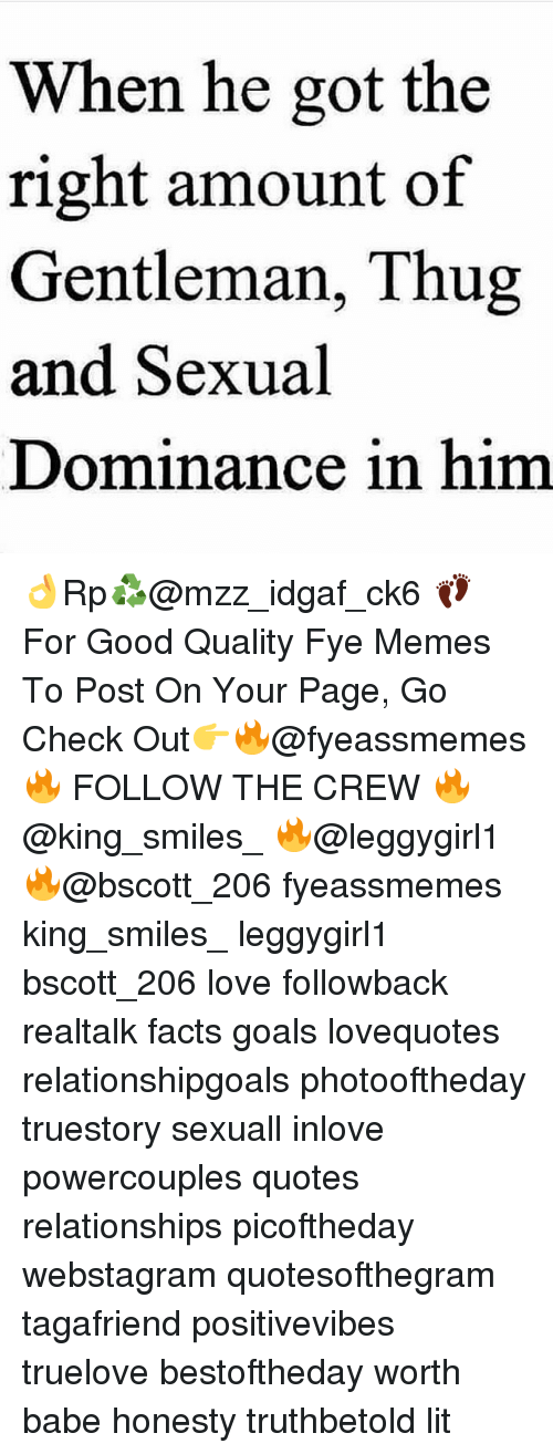 Facts, Fye, and Goals: When he got the  right amount of  Gentleman, Thug  and Sexual  Dominance in him 👌Rp♻@mzz_idgaf_ck6 👣 For Good Quality Fye Memes To Post On Your Page, Go Check Out👉🔥@fyeassmemes🔥 FOLLOW THE CREW 🔥@king_smiles_ 🔥@leggygirl1 🔥@bscott_206 fyeassmemes king_smiles_ leggygirl1 bscott_206 love followback realtalk facts goals lovequotes relationshipgoals photooftheday truestory sexuall inlove powercouples quotes relationships picoftheday webstagram quotesofthegram tagafriend positivevibes truelove bestoftheday worth babe honesty truthbetold lit