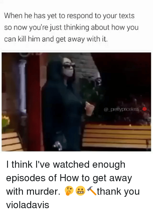 Memes, How To, and Murder: When he has yet to respond to your texts  so now you're just thinking about how you  can kill him and get away with it.  pretty priceless I think I've watched enough episodes of How to get away with murder. 🤔😬🔨thank you violadavis
