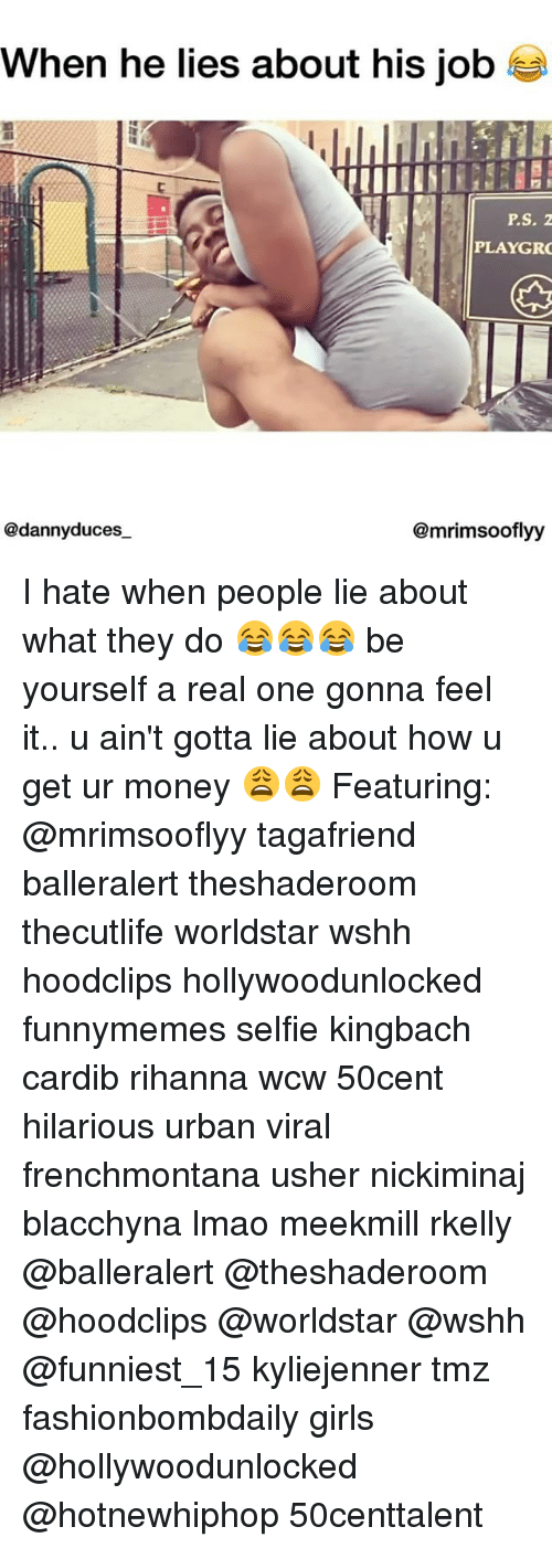 hotnewhiphop: when he lies about his job  P.S. Z  PLAYGR  @dannyduces  @mrimsooflyy I hate when people lie about what they do 😂😂😂 be yourself a real one gonna feel it.. u ain't gotta lie about how u get ur money 😩😩 Featuring: @mrimsooflyy tagafriend balleralert theshaderoom thecutlife worldstar wshh hoodclips hollywoodunlocked funnymemes selfie kingbach cardib rihanna wcw 50cent hilarious urban viral frenchmontana usher nickiminaj blacchyna lmao meekmill rkelly @balleralert @theshaderoom @hoodclips @worldstar @wshh @funniest_15 kyliejenner tmz fashionbombdaily girls @hollywoodunlocked @hotnewhiphop 50centtalent