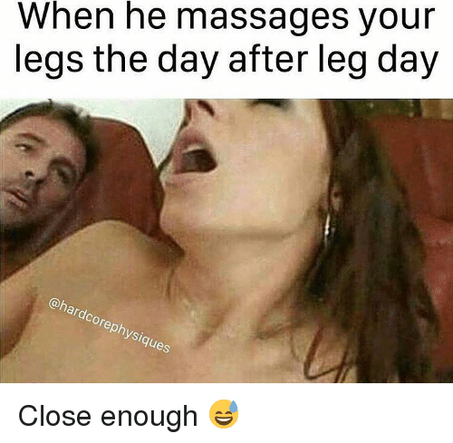 Day After Leg Day: When he massages your  legs the day after leg day  @hardcore physiques Close enough 😅