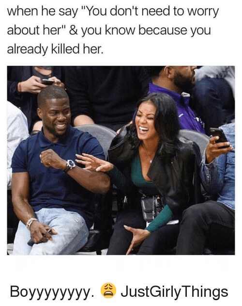 "Justgirlythings: when he say ""You don't need to worry  about her"" & you know because you  already killed her. Boyyyyyyyy. 😩 JustGirlyThings"
