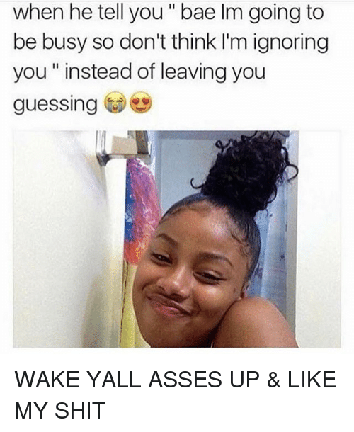 Bae, Memes, and Shit: when he tell you bae lm going to  be busy so don't think I'm ignoring  you instead of leaving you  guessing WAKE YALL ASSES UP & LIKE MY SHIT