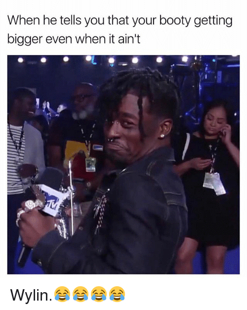 Bootye: When he tells you that your booty getting  bigger even when it ain't Wylin.😂😂😂😂