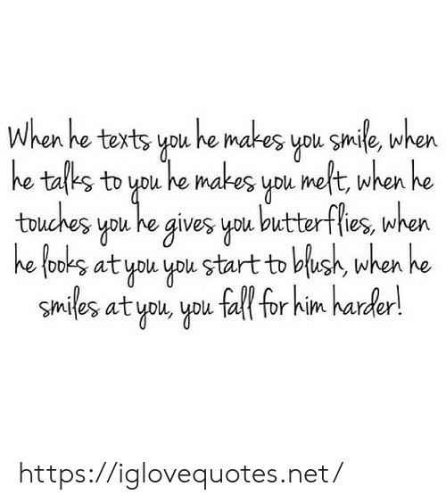 Fall, Smile, and Smiles: When he texts you he makes you smile, when  he talks to you he makes you meft, when he  touches you he gives you butterflies, when  he tooks at you you start to blush, when he  Smiles at you, you fall for him harder! https://iglovequotes.net/