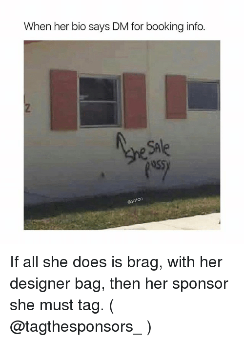 sae: When her bio says DM for booking info.  SAe  @satan If all she does is brag, with her designer bag, then her sponsor she must tag. ( @tagthesponsors_ )