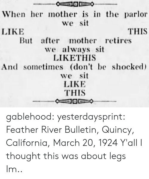Bailey Jay, Gif, and Tumblr: When her mother is in the parlor  we sit  LIKE  THIS  But after mother retires  we always sit  LIKETHIS  And sometimes (don't be shocke  we sit  LIKE  THIS gablehood:  yesterdaysprint:   Feather River Bulletin, Quincy, California, March 20, 1924     Y'all I thought this was about legs Im..