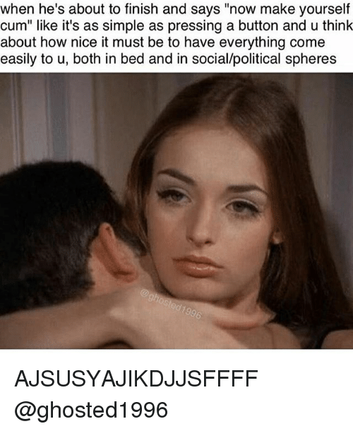 """Cum, Memes, and Nice: when he's about to finish and says """"now make yourself  cum"""" like it's as simple as pressing a button and u think  about how nice it must be to have everything come  easily to u, both in bed and in social/political spheres AJSUSYAJIKDJJSFFFF @ghosted1996"""