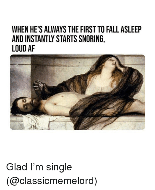 Af, Fall, and Classical Art: WHEN HE'S ALWAYS THE FIRST TO FALL ASLEEP  AND INSTANTLY STARTS SNORING,  LOUD AF Glad I'm single (@classicmemelord)