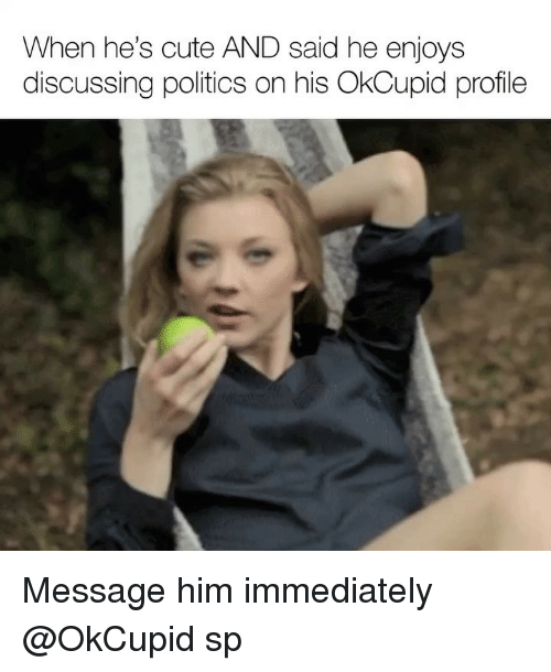 Cute, Politics, and Okcupid: When he's cute AND said he enjoys  discussing politics on his OkCupid profile Message him immediately @OkCupid sp