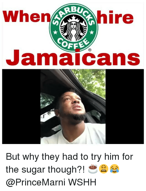 Memes, Wshh, and Sugar: When  hire  Jamaicans But why they had to try him for the sugar though?! ☕️😩😂 @PrinceMarni WSHH
