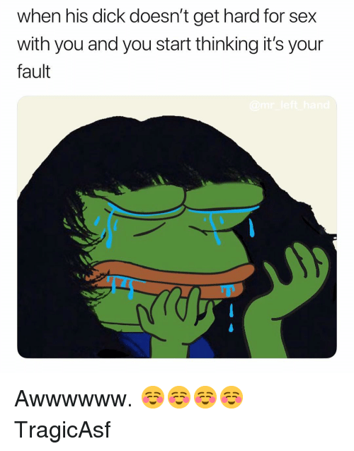 Its Your Fault: when his dick doesn't get hard for sex  with you and you start thinking it's your  fault Awwwwww. ☺️☺️☺️☺️ TragicAsf