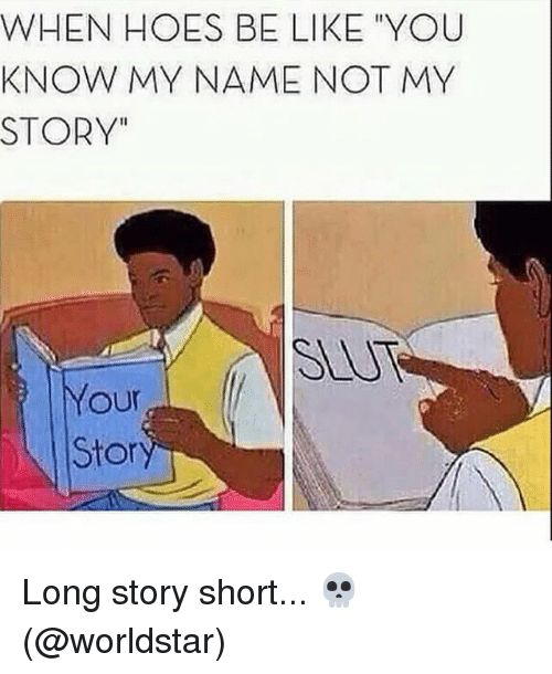 "Be Like, Hoes, and Memes: WHEN HOES BE LIKE ""YOU  KNOW MY NAME NOT MY  STORY""  Your  Stor Long story short... 💀 (@worldstar)"