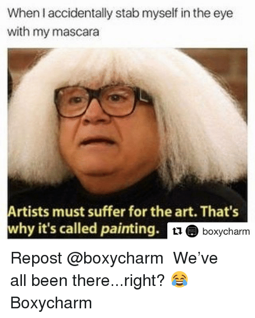 Funny, Been, and Art: When I accidentally stab myself in the eye  with my mascara  Artists must suffer for the art. That's  why it's called painting.  11boxycharm Repost @boxycharm ・・・ We've all been there...right? 😂 Boxycharm